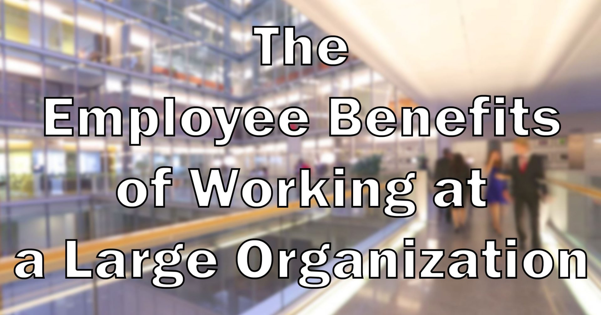 Benefits for Employees Working at Large Organizations